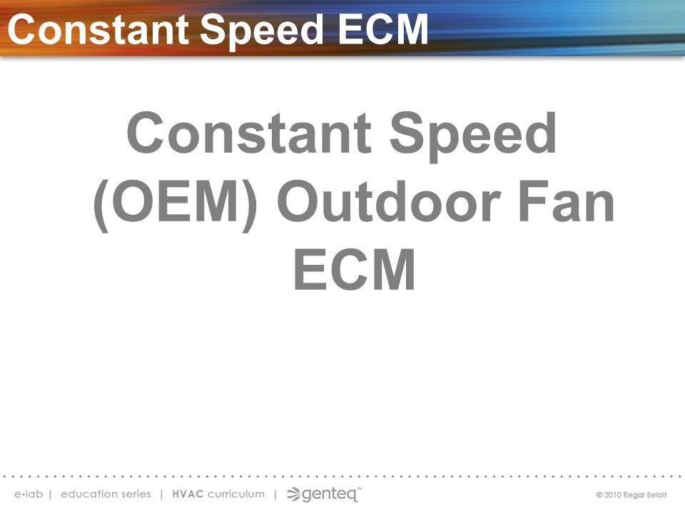 Constant Speed (OEM) Outdoor Fan ECM Constant Speed ECM S ECM