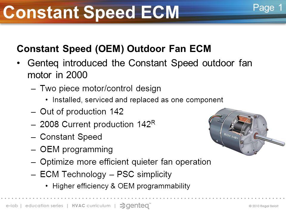 Constant Speed (OEM) Outdoor Fan ECM Genteq introduced the Constant Speed outdoor fan motor in 2000 –Two piece motor/control design Installed, service