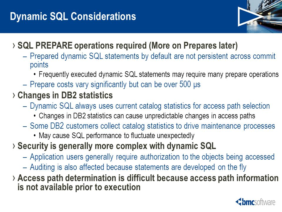 Dynamic SQL Considerations SQL PREPARE operations required (More on Prepares later) –Prepared dynamic SQL statements by default are not persistent across commit points Frequently executed dynamic SQL statements may require many prepare operations –Prepare costs vary significantly but can be over 500 μs Changes in DB2 statistics –Dynamic SQL always uses current catalog statistics for access path selection Changes in DB2 statistics can cause unpredictable changes in access paths –Some DB2 customers collect catalog statistics to drive maintenance processes May cause SQL performance to fluctuate unexpectedly Security is generally more complex with dynamic SQL –Application users generally require authorization to the objects being accessed –Auditing is also affected because statements are developed on the fly Access path determination is difficult because access path information is not available prior to execution