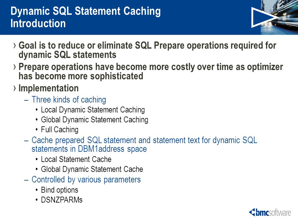 Dynamic SQL Statement Caching Introduction Goal is to reduce or eliminate SQL Prepare operations required for dynamic SQL statements Prepare operations have become more costly over time as optimizer has become more sophisticated Implementation –Three kinds of caching Local Dynamic Statement Caching Global Dynamic Statement Caching Full Caching –Cache prepared SQL statement and statement text for dynamic SQL statements in DBM1address space Local Statement Cache Global Dynamic Statement Cache –Controlled by various parameters Bind options DSNZPARMs