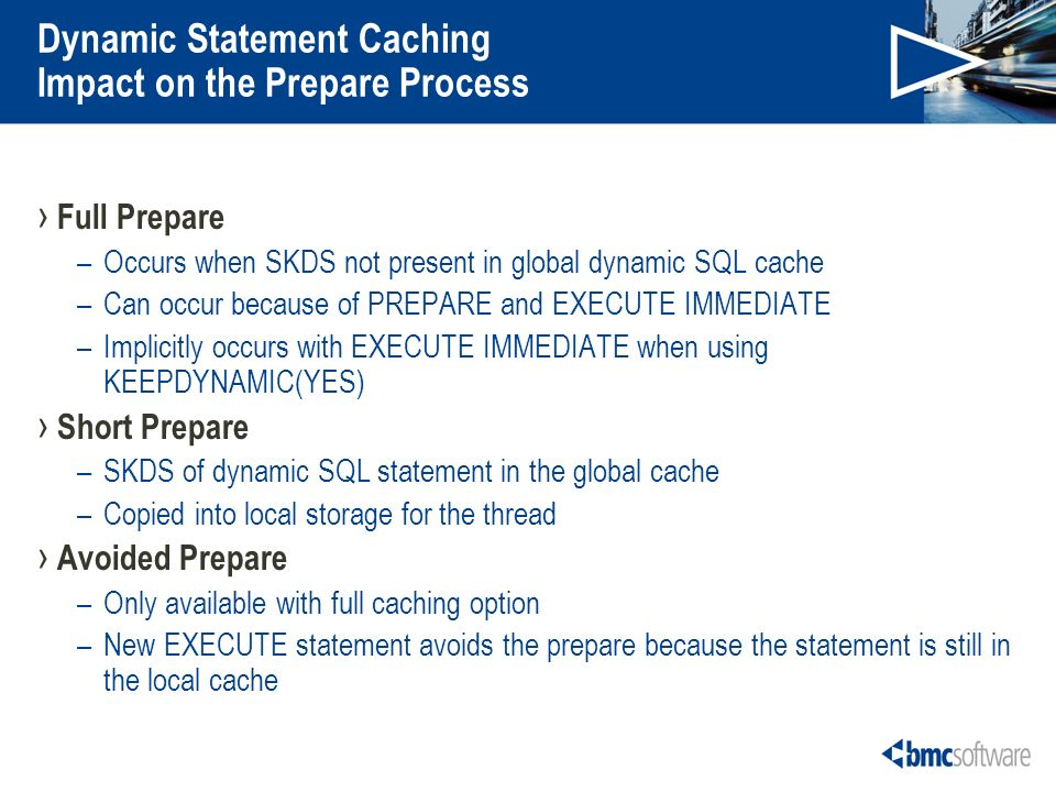 Dynamic Statement Caching Impact on the Prepare Process Full Prepare –Occurs when SKDS not present in global dynamic SQL cache –Can occur because of PREPARE and EXECUTE IMMEDIATE –Implicitly occurs with EXECUTE IMMEDIATE when using KEEPDYNAMIC(YES) Short Prepare –SKDS of dynamic SQL statement in the global cache –Copied into local storage for the thread Avoided Prepare –Only available with full caching option –New EXECUTE statement avoids the prepare because the statement is still in the local cache