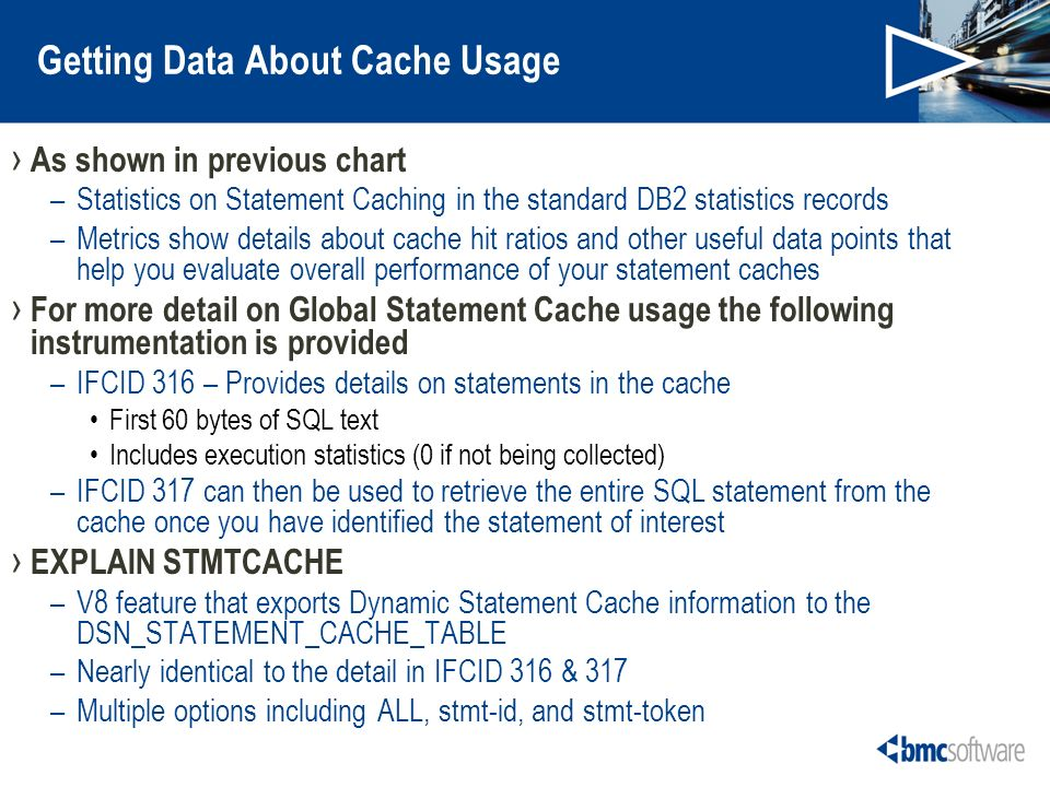 Getting Data About Cache Usage As shown in previous chart –Statistics on Statement Caching in the standard DB2 statistics records –Metrics show details about cache hit ratios and other useful data points that help you evaluate overall performance of your statement caches For more detail on Global Statement Cache usage the following instrumentation is provided –IFCID 316 – Provides details on statements in the cache First 60 bytes of SQL text Includes execution statistics (0 if not being collected) –IFCID 317 can then be used to retrieve the entire SQL statement from the cache once you have identified the statement of interest EXPLAIN STMTCACHE –V8 feature that exports Dynamic Statement Cache information to the DSN_STATEMENT_CACHE_TABLE –Nearly identical to the detail in IFCID 316 & 317 –Multiple options including ALL, stmt-id, and stmt-token