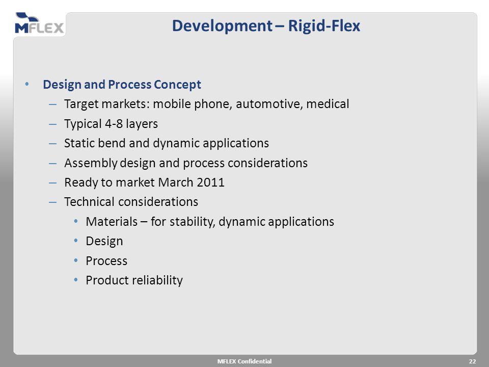 Development – Rigid-Flex MFLEX Confidential22 Design and Process Concept – Target markets: mobile phone, automotive, medical – Typical 4-8 layers – St