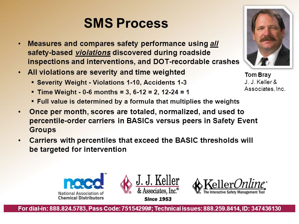For dial-in: 888.824.5783, Pass Code: 75154299#; Technical issues: 888.259.8414, ID: 347436130 SMS Process Measures and compares safety performance using all safety-based violations discovered during roadside inspections and interventions, and DOT-recordable crashes All violations are severity and time weighted Severity Weight - Violations 1-10, Accidents 1-3 Time Weight - 0-6 months = 3, 6-12 = 2, 12-24 = 1 Full value is determined by a formula that multiplies the weights Once per month, scores are totaled, normalized, and used to percentile-order carriers in BASICs versus peers in Safety Event Groups Carriers with percentiles that exceed the BASIC thresholds will be targeted for intervention Tom Bray J.