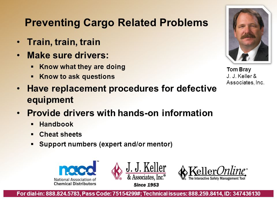 For dial-in: , Pass Code: #; Technical issues: , ID: Preventing Cargo Related Problems Train, train, train Make sure drivers: Know what they are doing Know to ask questions Have replacement procedures for defective equipment Provide drivers with hands-on information Handbook Cheat sheets Support numbers (expert and/or mentor) Tom Bray J.