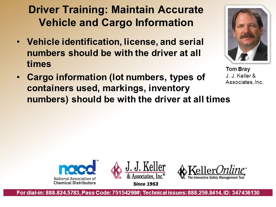 For dial-in: 888.824.5783, Pass Code: 75154299#; Technical issues: 888.259.8414, ID: 347436130 Driver Training: Maintain Accurate Vehicle and Cargo Information Vehicle identification, license, and serial numbers should be with the driver at all times Cargo information (lot numbers, types of containers used, markings, inventory numbers) should be with the driver at all times Tom Bray J.