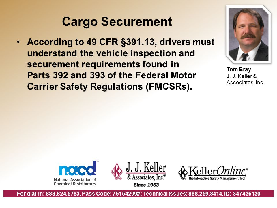 For dial-in: 888.824.5783, Pass Code: 75154299#; Technical issues: 888.259.8414, ID: 347436130 Cargo Securement According to 49 CFR §391.13, drivers must understand the vehicle inspection and securement requirements found in Parts 392 and 393 of the Federal Motor Carrier Safety Regulations (FMCSRs).