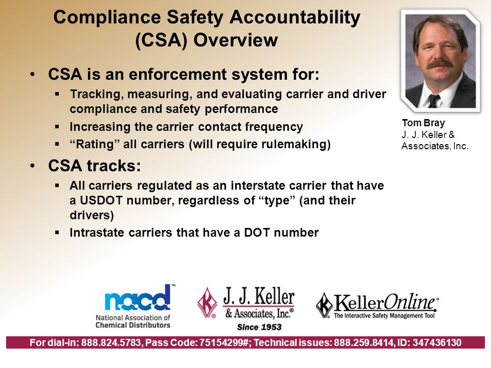 For dial-in: 888.824.5783, Pass Code: 75154299#; Technical issues: 888.259.8414, ID: 347436130 Compliance Safety Accountability (CSA) Overview CSA is an enforcement system for: Tracking, measuring, and evaluating carrier and driver compliance and safety performance Increasing the carrier contact frequency Rating all carriers (will require rulemaking) CSA tracks: All carriers regulated as an interstate carrier that have a USDOT number, regardless of type (and their drivers) Intrastate carriers that have a DOT number Tom Bray J.
