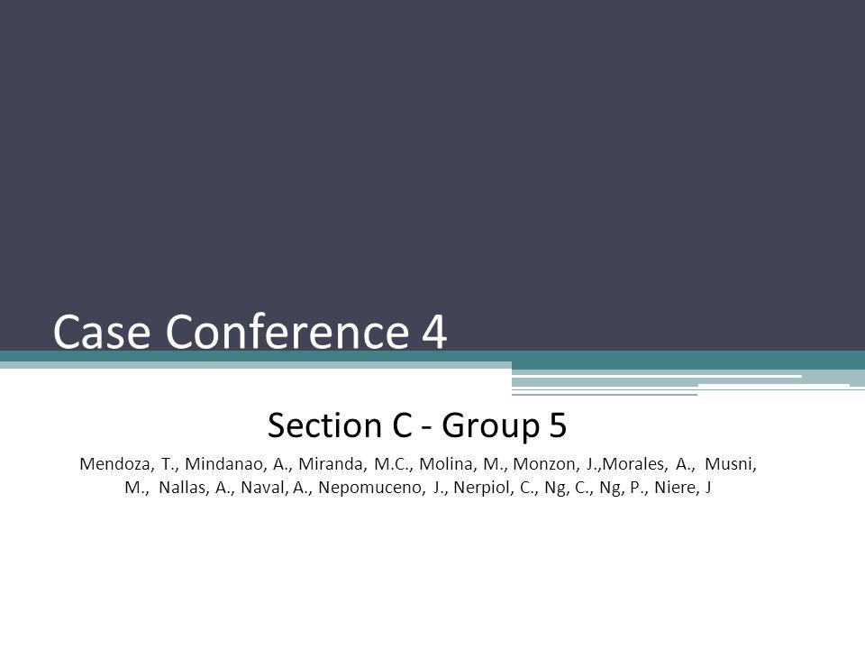Case Conference 4 Section C - Group 5 Mendoza, T., Mindanao, A., Miranda, M.C., Molina, M., Monzon, J.,Morales, A., Musni, M., Nallas, A., Naval, A., Nepomuceno, J., Nerpiol, C., Ng, C., Ng, P., Niere, J
