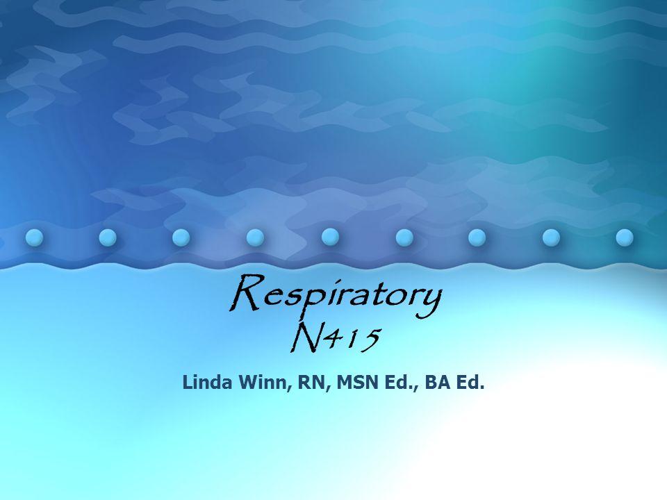 Respiratory N415 Linda Winn, RN, MSN Ed., BA Ed.