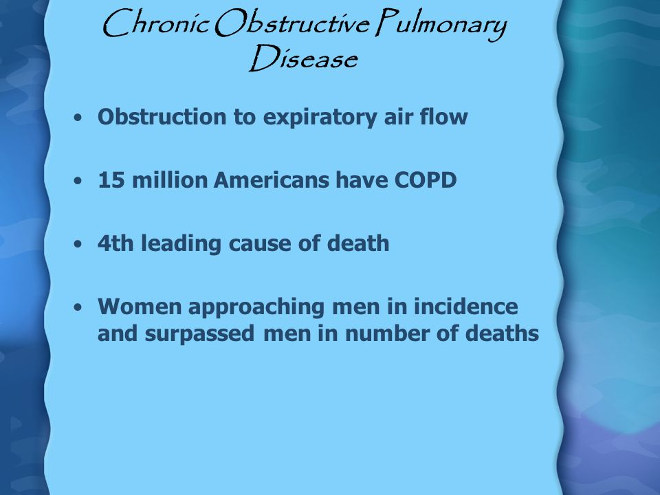 Chronic Obstructive Pulmonary Disease Obstruction to expiratory air flow 15 million Americans have COPD 4th leading cause of death Women approaching m