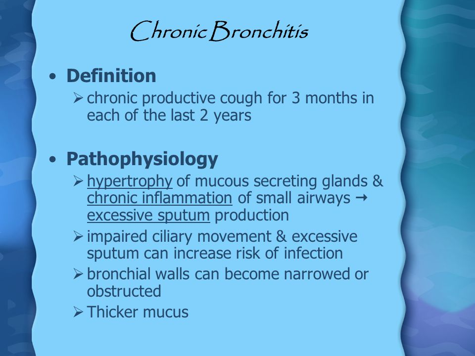 Chronic Bronchitis Definition chronic productive cough for 3 months in each of the last 2 years Pathophysiology hypertrophy of mucous secreting glands