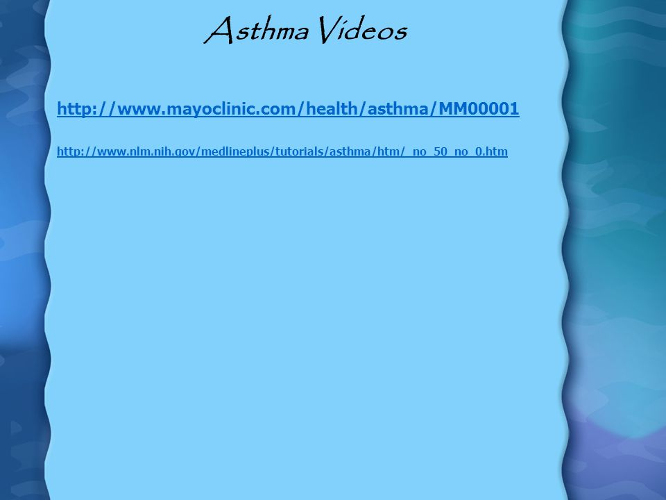 Asthma Videos http://www.mayoclinic.com/health/asthma/MM00001 http://www.nlm.nih.gov/medlineplus/tutorials/asthma/htm/_no_50_no_0.htm