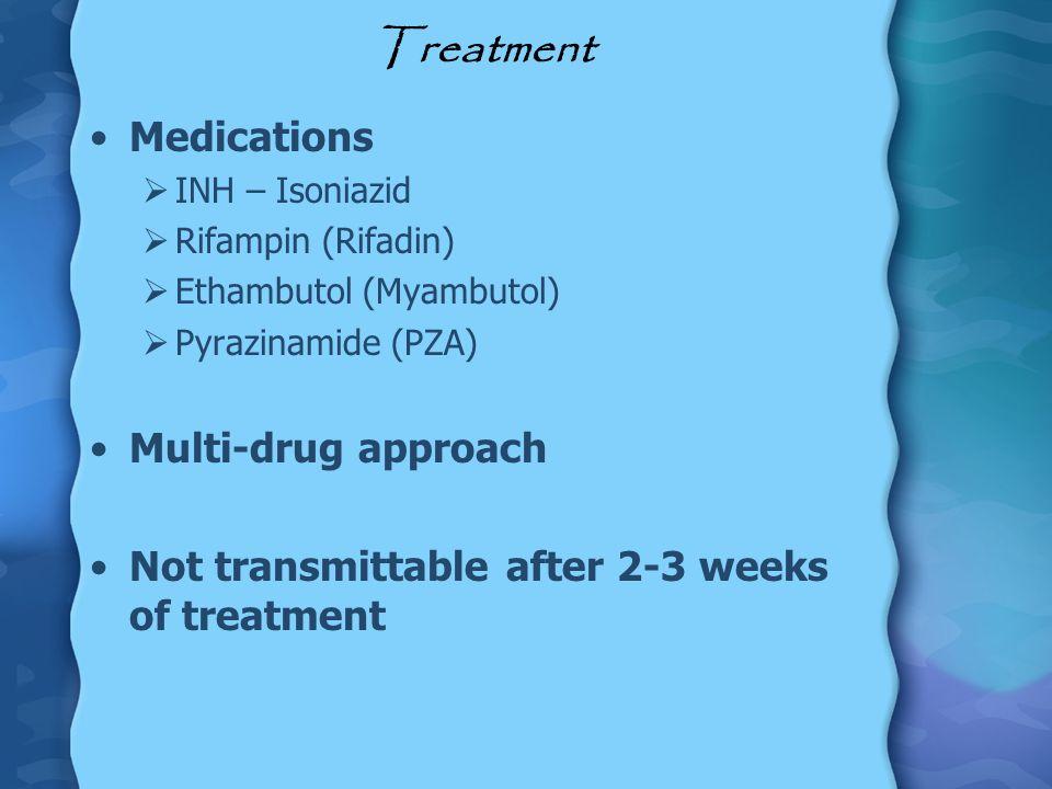 Treatment Medications INH – Isoniazid Rifampin (Rifadin) Ethambutol (Myambutol) Pyrazinamide (PZA) Multi-drug approach Not transmittable after 2-3 wee
