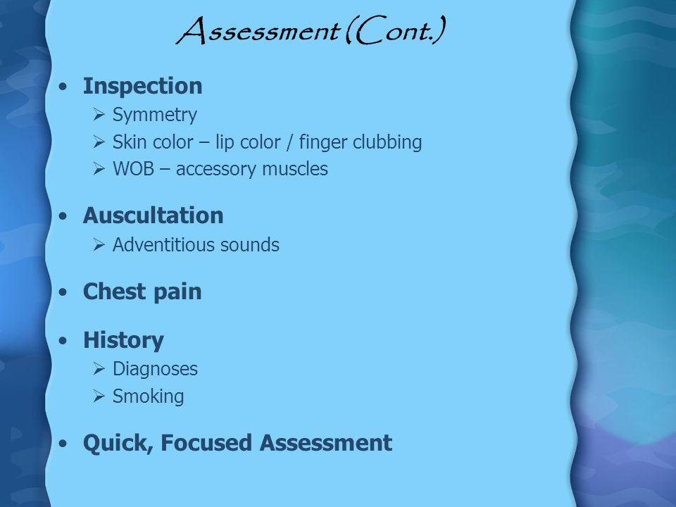 Assessment (Cont.) Inspection Symmetry Skin color – lip color / finger clubbing WOB – accessory muscles Auscultation Adventitious sounds Chest pain Hi