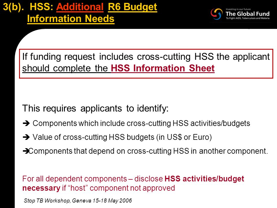 Stop TB Workshop, Geneva 15-18 May 2006 3(b). HSS: Additional R6 Budget Information Needs If funding request includes cross-cutting HSS the applicant