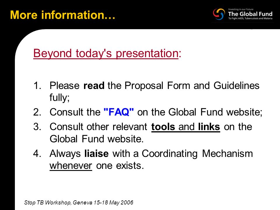 Stop TB Workshop, Geneva 15-18 May 2006 More information… Beyond today s presentation: 1.Please read the Proposal Form and Guidelines fully; 2.Consult the FAQ on the Global Fund website; 3.Consult other relevant tools and links on the Global Fund website.