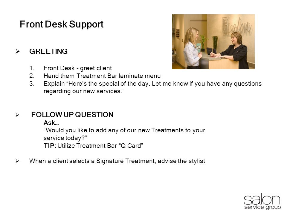 11 Front Desk Support GREETING 1.Front Desk - greet client 2.Hand them Treatment Bar laminate menu 3.Explain Heres the special of the day. Let me know
