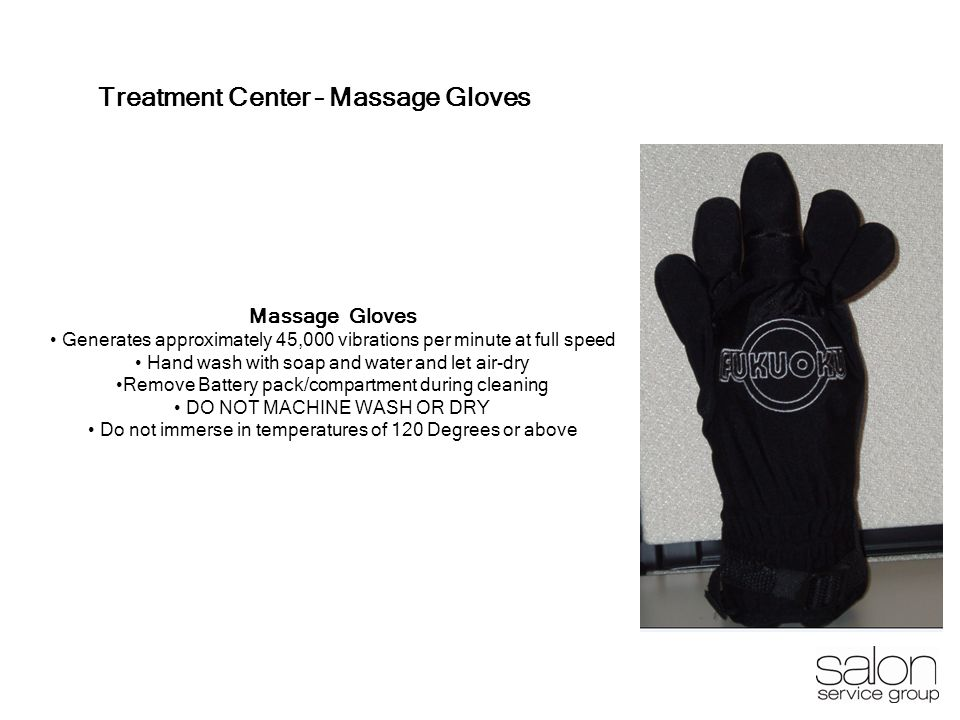 4 Treatment Center – Massage Gloves Massage Gloves Generates approximately 45,000 vibrations per minute at full speed Hand wash with soap and water an