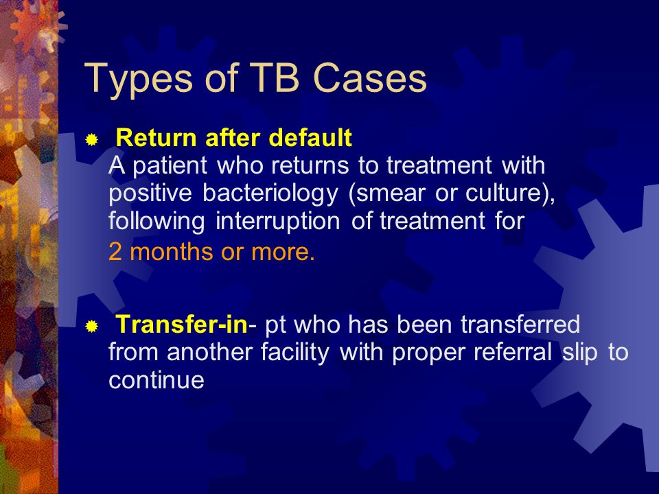 Types of TB Cases Return after default A patient who returns to treatment with positive bacteriology (smear or culture), following interruption of tre