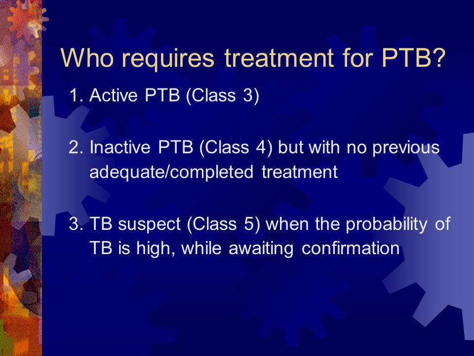 Who requires treatment for PTB? 1. Active PTB (Class 3) 2. Inactive PTB (Class 4) but with no previous adequate/completed treatment 3. TB suspect (Cla