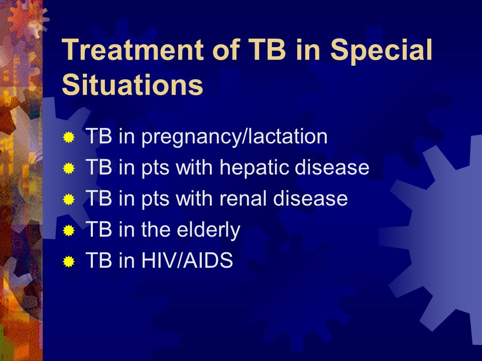 Treatment of TB in Special Situations TB in pregnancy/lactation TB in pts with hepatic disease TB in pts with renal disease TB in the elderly TB in HI