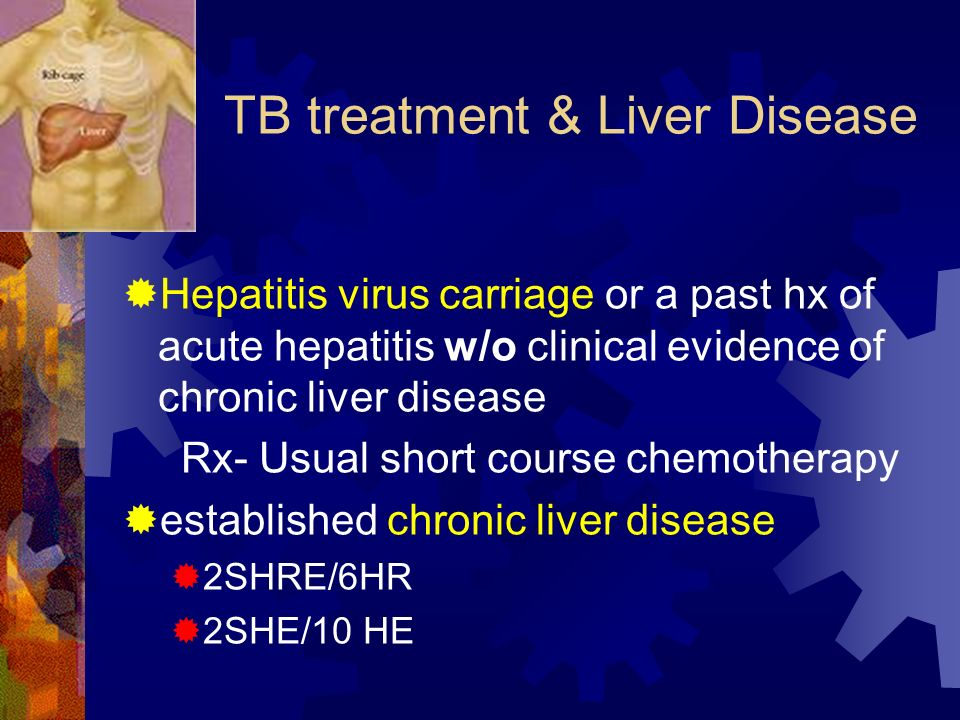 TB treatment & Liver Disease Hepatitis virus carriage or a past hx of acute hepatitis w/o clinical evidence of chronic liver disease Rx- Usual short c