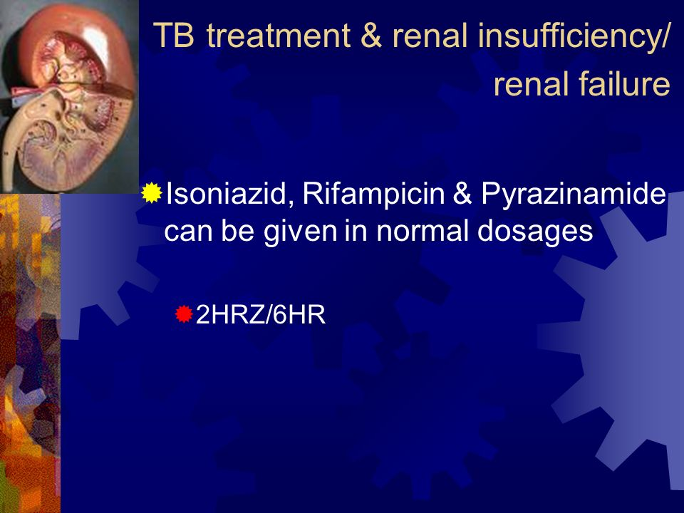 TB treatment & renal insufficiency/ renal failure Isoniazid, Rifampicin & Pyrazinamide can be given in normal dosages 2HRZ/6HR