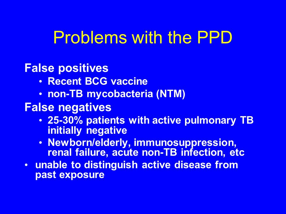 Problems with the PPD False positives Recent BCG vaccine non-TB mycobacteria (NTM) False negatives 25-30% patients with active pulmonary TB initially