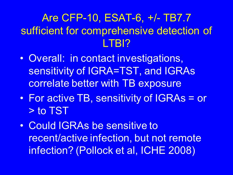 Are CFP-10, ESAT-6, +/- TB7.7 sufficient for comprehensive detection of LTBI? Overall: in contact investigations, sensitivity of IGRA=TST, and IGRAs c