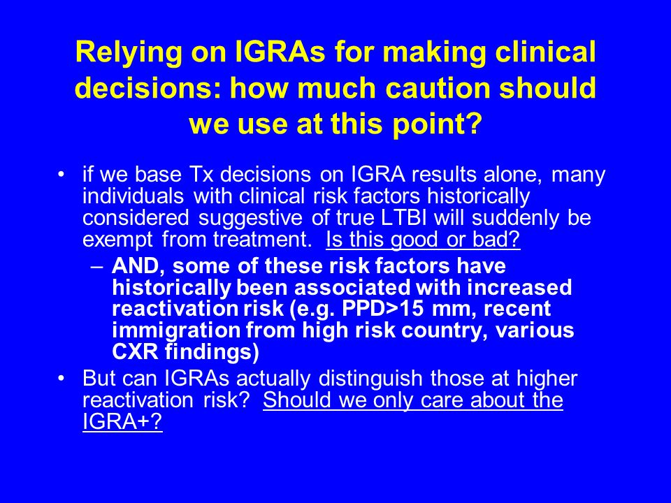 Relying on IGRAs for making clinical decisions: how much caution should we use at this point? if we base Tx decisions on IGRA results alone, many indi