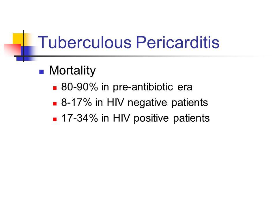 Tuberculous Pericarditis Mortality 80-90% in pre-antibiotic era 8-17% in HIV negative patients 17-34% in HIV positive patients