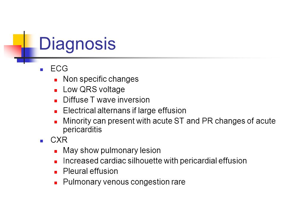 Diagnosis ECG Non specific changes Low QRS voltage Diffuse T wave inversion Electrical alternans if large effusion Minority can present with acute ST