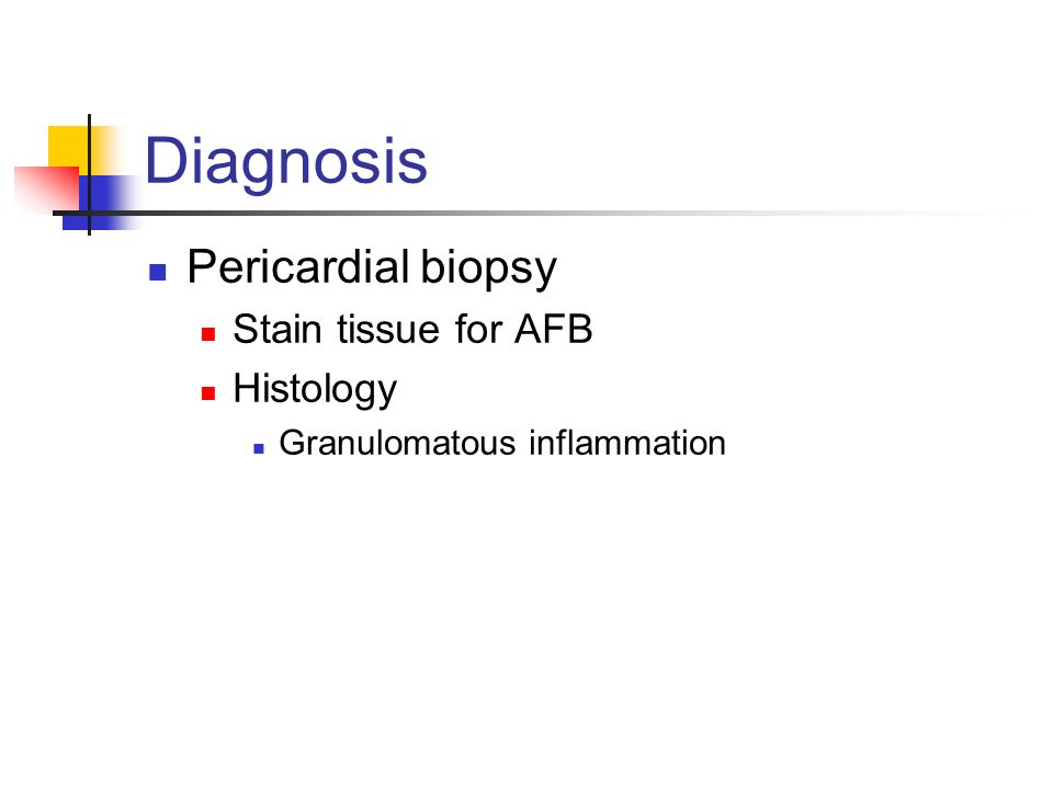 Diagnosis Pericardial biopsy Stain tissue for AFB Histology Granulomatous inflammation