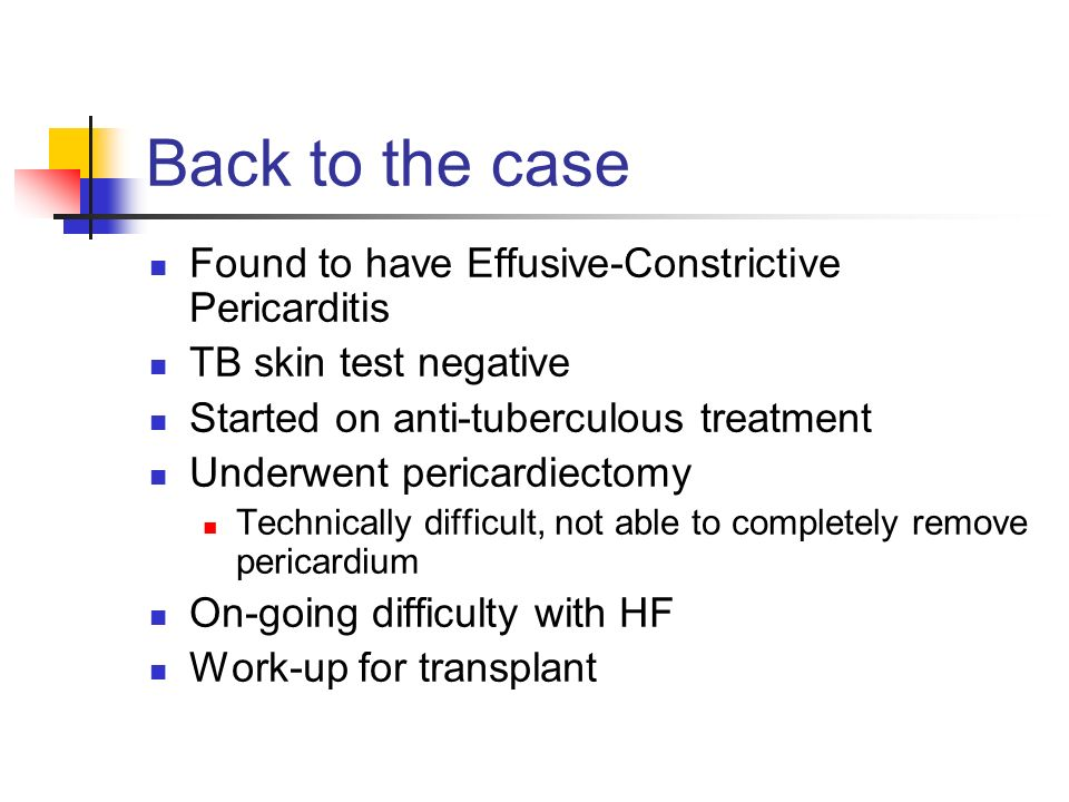 Back to the case Found to have Effusive-Constrictive Pericarditis TB skin test negative Started on anti-tuberculous treatment Underwent pericardiectom