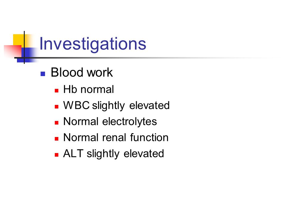 Investigations Blood work Hb normal WBC slightly elevated Normal electrolytes Normal renal function ALT slightly elevated