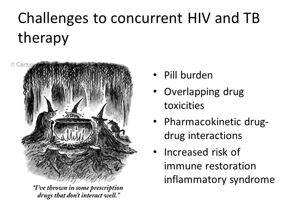 Challenges to concurrent HIV and TB therapy Pill burden Overlapping drug toxicities Pharmacokinetic drug- drug interactions Increased risk of immune r