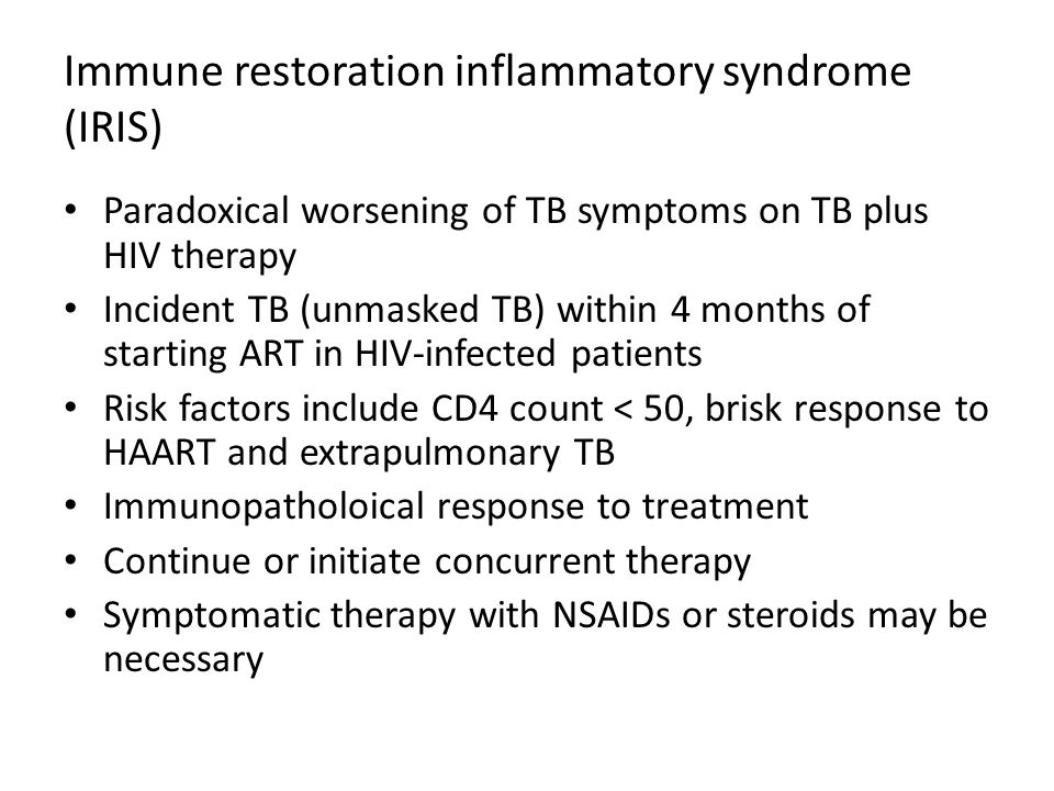 Immune restoration inflammatory syndrome (IRIS) Paradoxical worsening of TB symptoms on TB plus HIV therapy Incident TB (unmasked TB) within 4 months