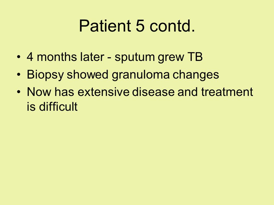 Patient 5 contd. 4 months later - sputum grew TB Biopsy showed granuloma changes Now has extensive disease and treatment is difficult