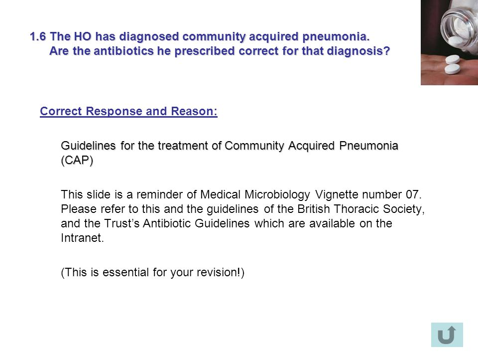 1.6 The HO has diagnosed community acquired pneumonia. Are the antibiotics he prescribed correct for that diagnosis? Correct Response and Reason: Guid