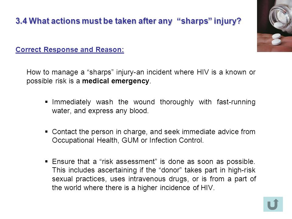 3.4 What actions must be taken after any sharps injury? Correct Response and Reason: How to manage a sharps injury-an incident where HIV is a known or