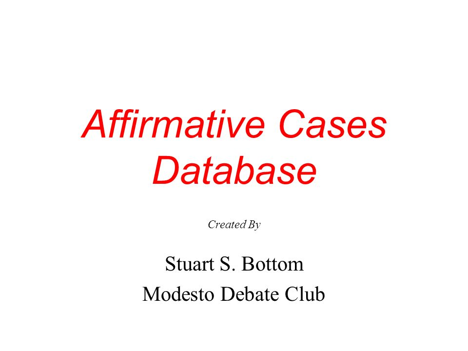 Affirmative Cases Database Created By Stuart S. Bottom Modesto Debate Club