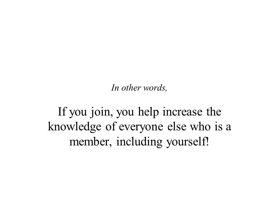 If you join, you help increase the knowledge of everyone else who is a member, including yourself!