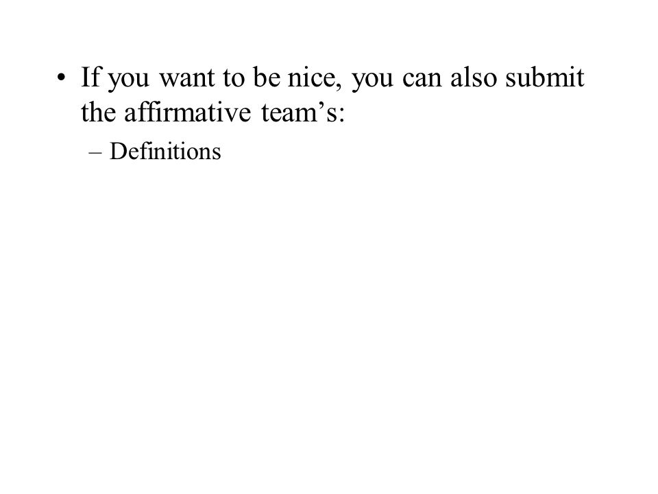 If you want to be nice, you can also submit the affirmative teams: –Definitions –Harms