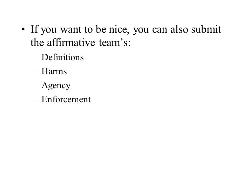 If you want to be nice, you can also submit the affirmative teams: –Definitions –Harms –Agency –Enforcement