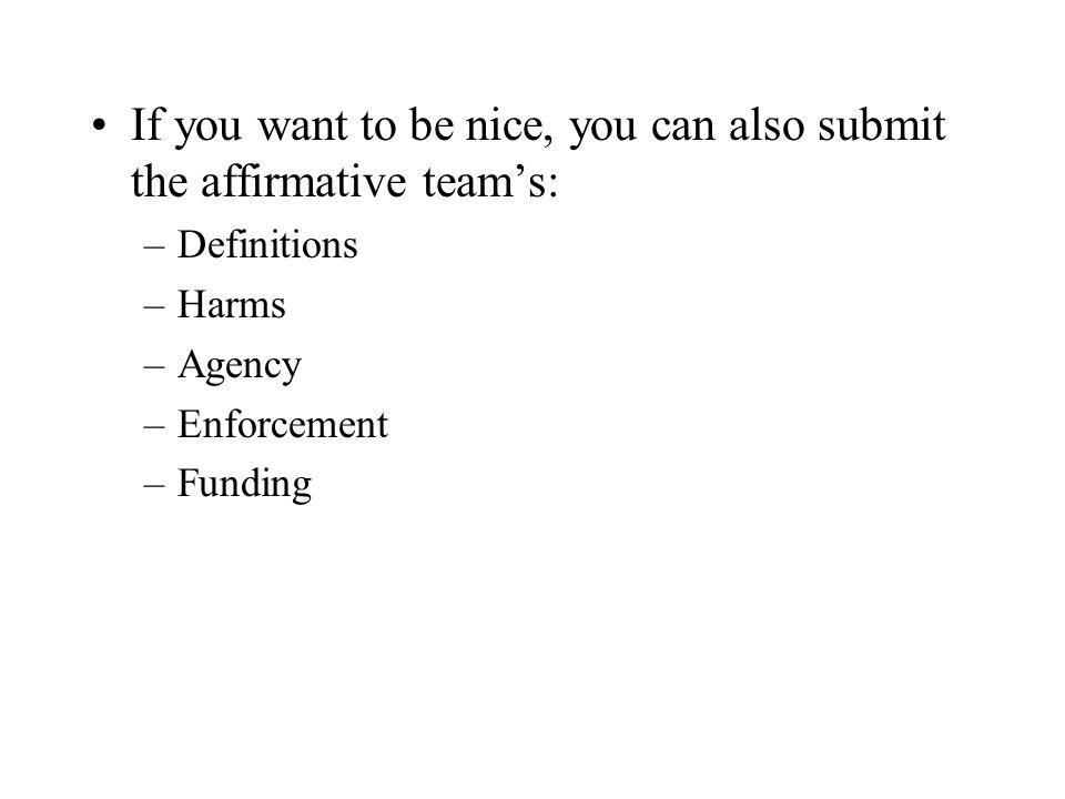 If you want to be nice, you can also submit the affirmative teams: –Definitions –Harms –Agency –Enforcement –Funding
