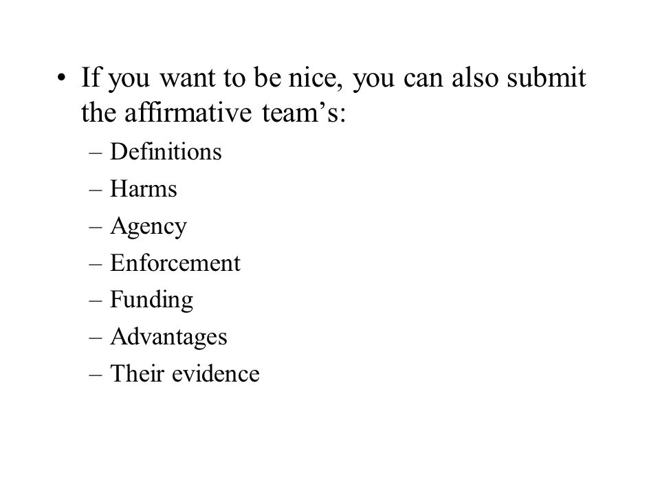 If you want to be nice, you can also submit the affirmative teams: –Definitions –Harms –Agency –Enforcement –Funding –Advantages –Their evidence