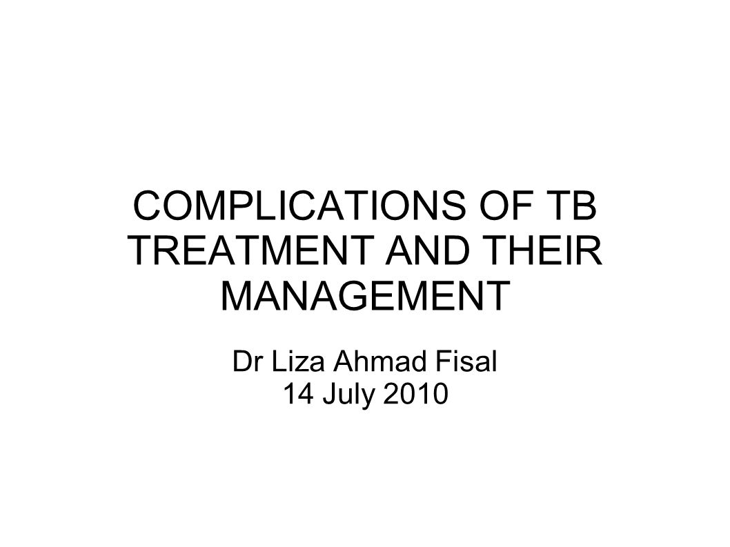 COMPLICATIONS OF TB TREATMENT AND THEIR MANAGEMENT Dr Liza Ahmad Fisal 14 July 2010