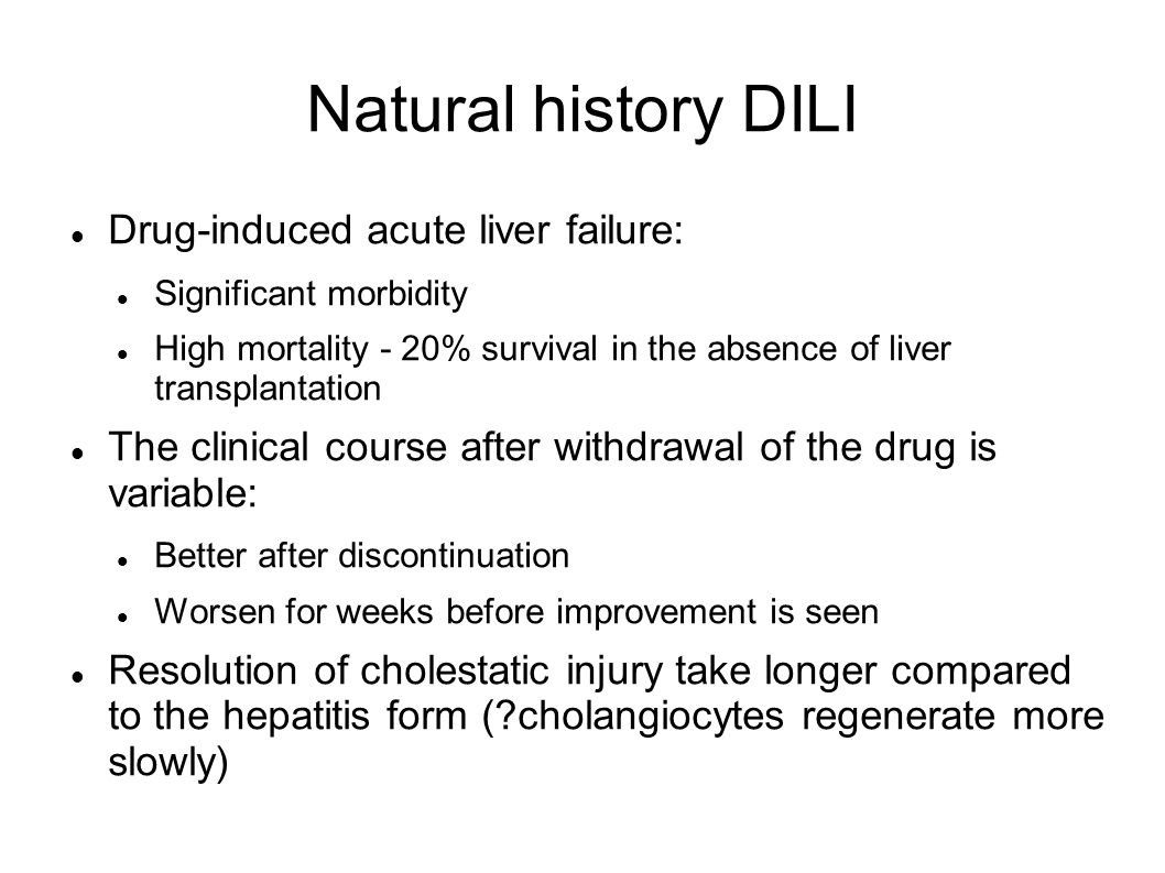 Natural history DILI Drug-induced acute liver failure: Significant morbidity High mortality - 20% survival in the absence of liver transplantation The