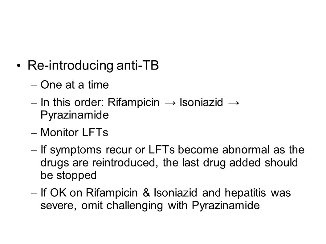 Re-introducing anti-TB – One at a time – In this order: Rifampicin Isoniazid Pyrazinamide – Monitor LFTs – If symptoms recur or LFTs become abnormal a